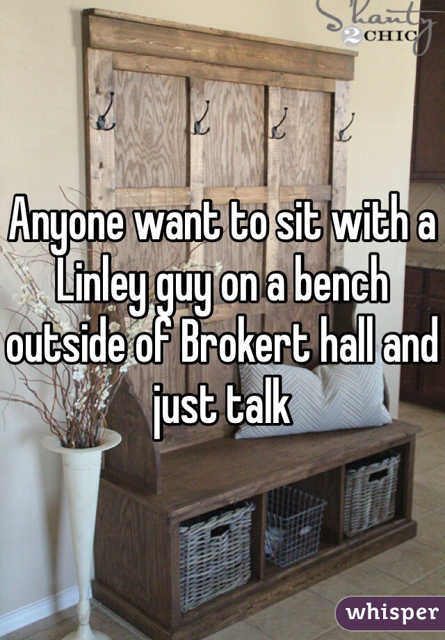 Anyone want to sit with a Linley guy on a bench outside of Brokert hall and just talk