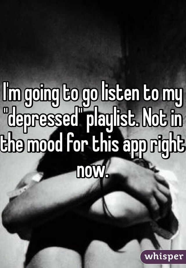 "I'm going to go listen to my ""depressed"" playlist. Not in the mood for this app right now."