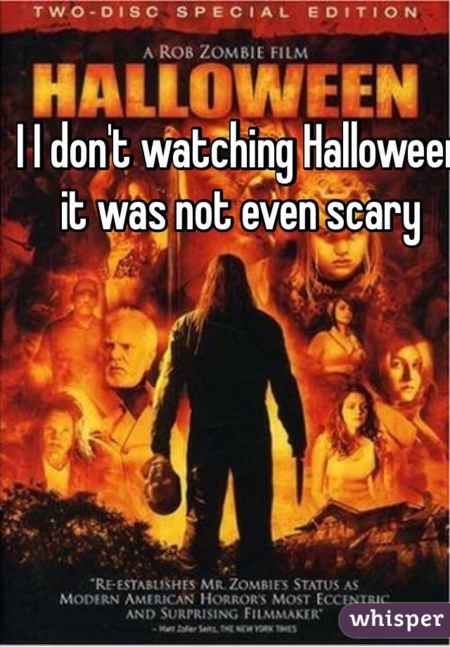 I I don't watching Halloween  it was not even scary