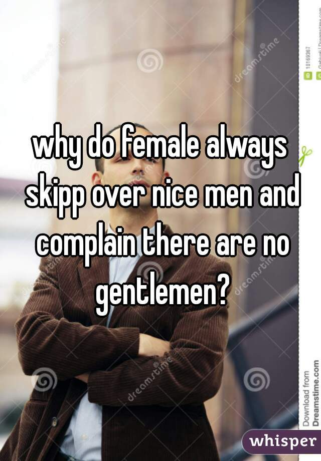 why do female always skipp over nice men and complain there are no gentlemen?