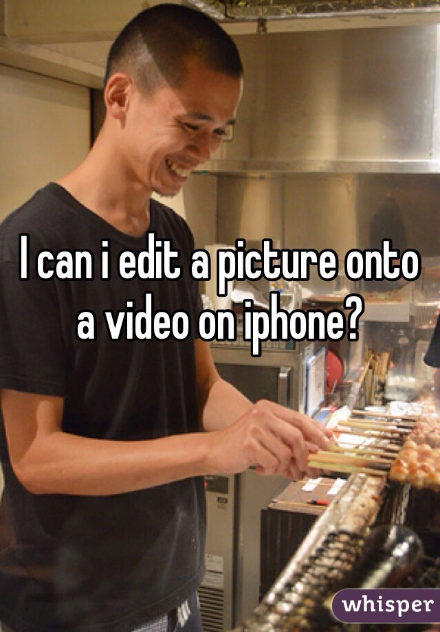 I can i edit a picture onto a video on iphone?