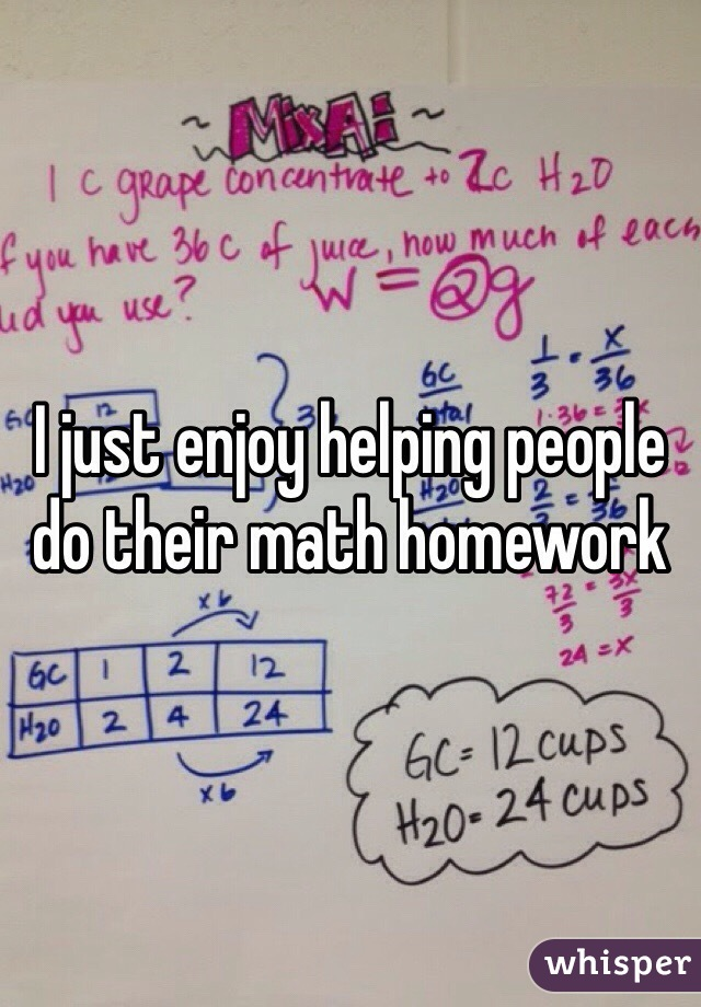 I just enjoy helping people do their math homework