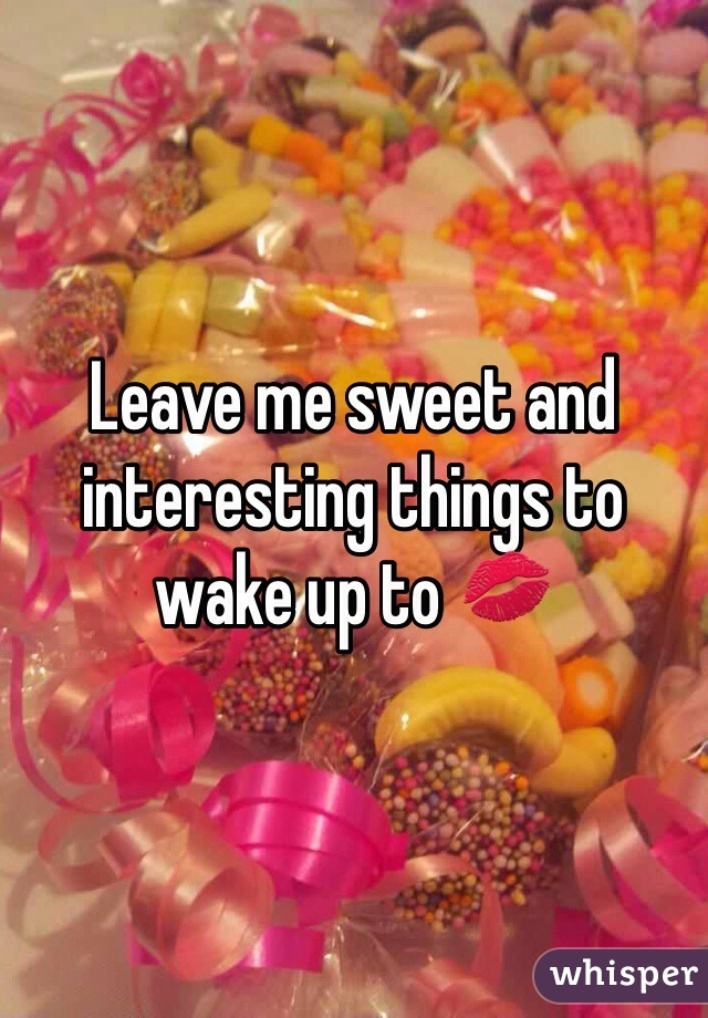Leave me sweet and interesting things to  wake up to 💋