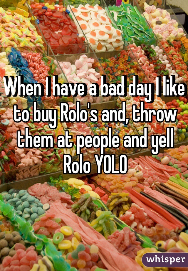 When I have a bad day I like to buy Rolo's and, throw them at people and yell Rolo YOLO