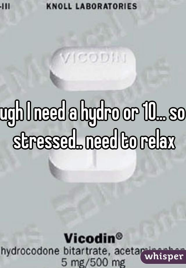 ugh I need a hydro or 10... so stressed.. need to relax