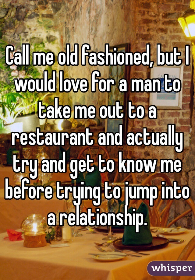 Call me old fashioned, but I would love for a man to take me out to a restaurant and actually try and get to know me before trying to jump into a relationship.