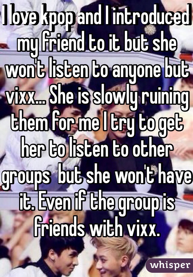 I love kpop and I introduced my friend to it but she won't listen to anyone but vixx... She is slowly ruining them for me I try to get her to listen to other groups  but she won't have it. Even if the group is friends with vixx.