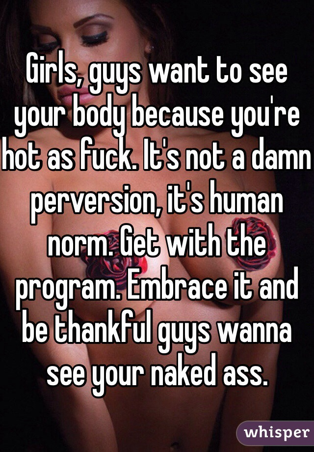 Girls, guys want to see your body because you're hot as fuck. It's not a damn perversion, it's human norm. Get with the program. Embrace it and be thankful guys wanna see your naked ass.