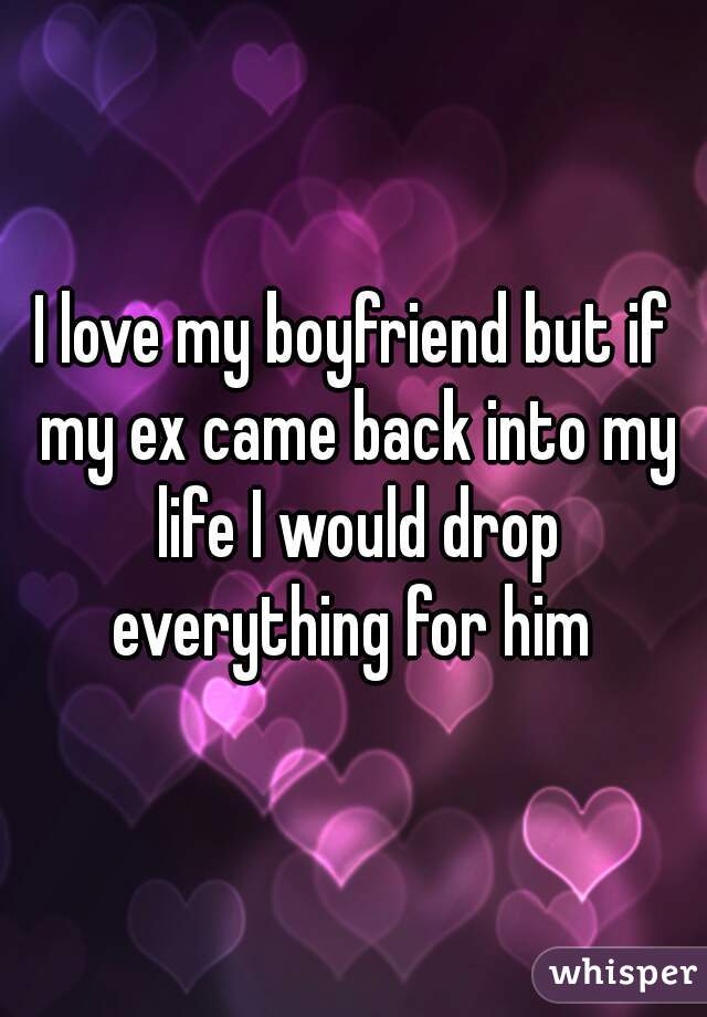 I love my boyfriend but if my ex came back into my life I would drop everything for him