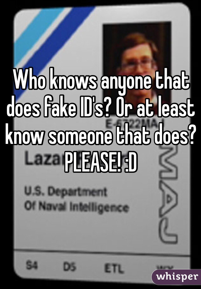 Who knows anyone that does fake ID's? Or at least know someone that does? PLEASE! :D