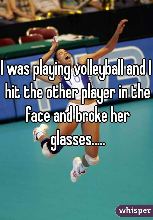 I was playing volleyball and I hit the other player in the face and broke her glasses.....