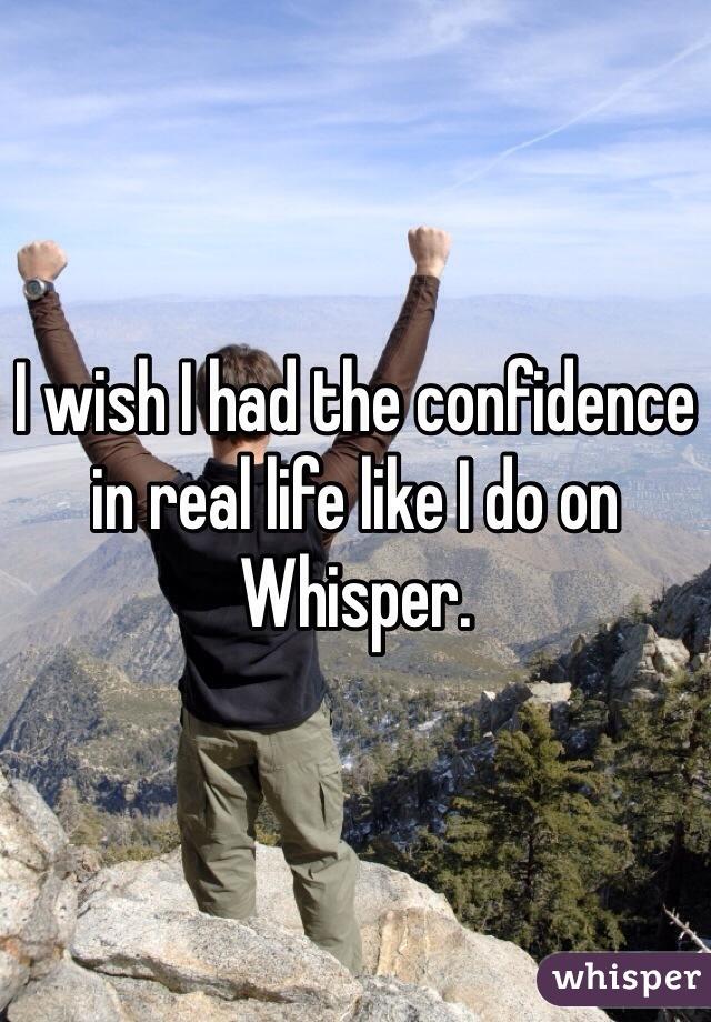 I wish I had the confidence in real life like I do on Whisper.