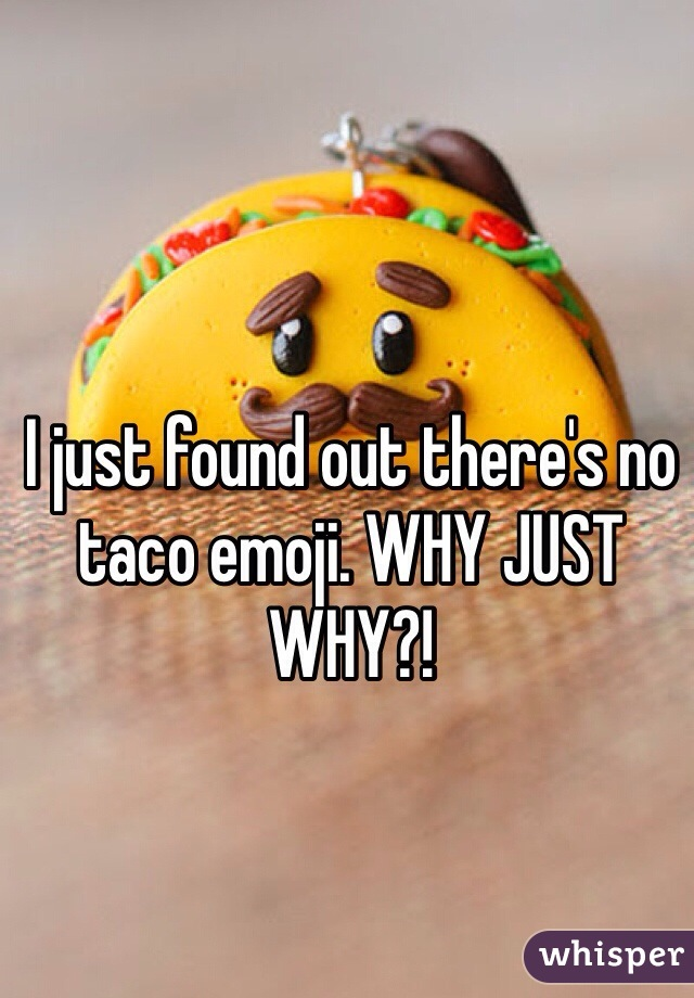 I just found out there's no taco emoji. WHY JUST WHY?!