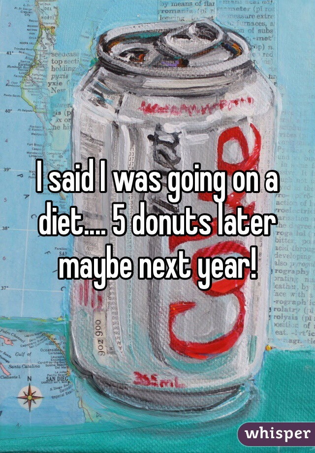 I said I was going on a diet.... 5 donuts later maybe next year!