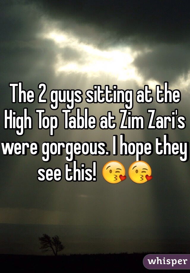 The 2 guys sitting at the High Top Table at Zim Zari's were gorgeous. I hope they see this! 😘😘