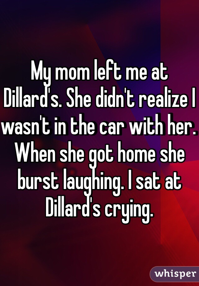 My mom left me at Dillard's. She didn't realize I wasn't in the car with her. When she got home she burst laughing. I sat at Dillard's crying.