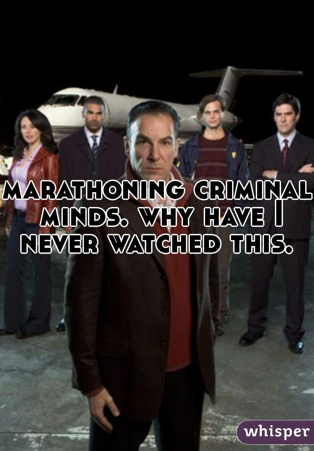 marathoning criminal minds. why have I never watched this.
