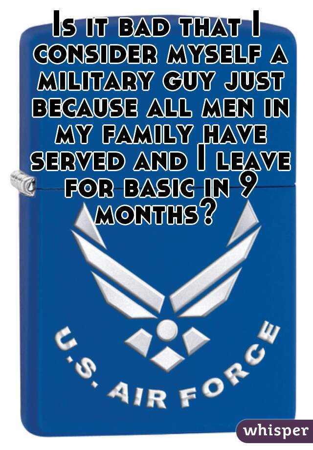 Is it bad that I consider myself a military guy just because all men in my family have served and I leave for basic in 9 months?