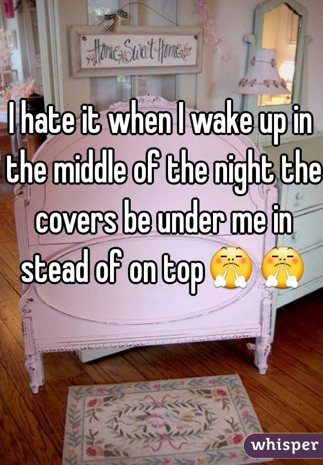 I hate it when I wake up in the middle of the night the covers be under me in stead of on top😤😤