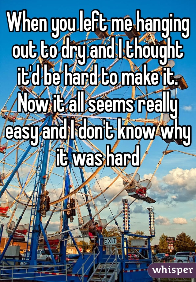 When you left me hanging out to dry and I thought it'd be hard to make it. Now it all seems really easy and I don't know why it was hard