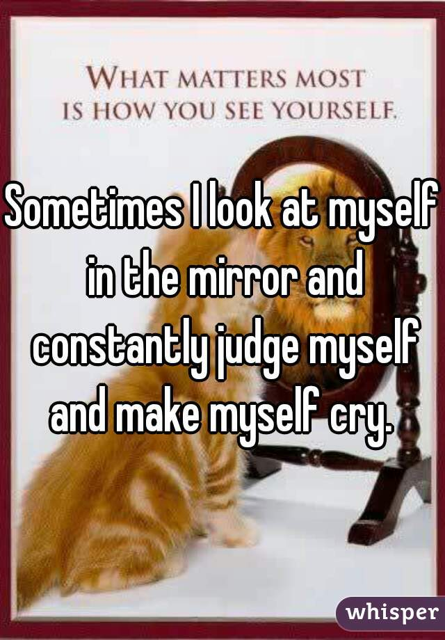 Sometimes I look at myself in the mirror and constantly judge myself and make myself cry.