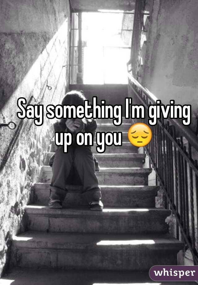 Say something I'm giving up on you 😔