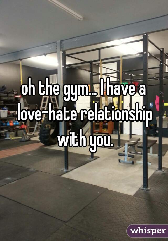 oh the gym... I have a love-hate relationship with you.