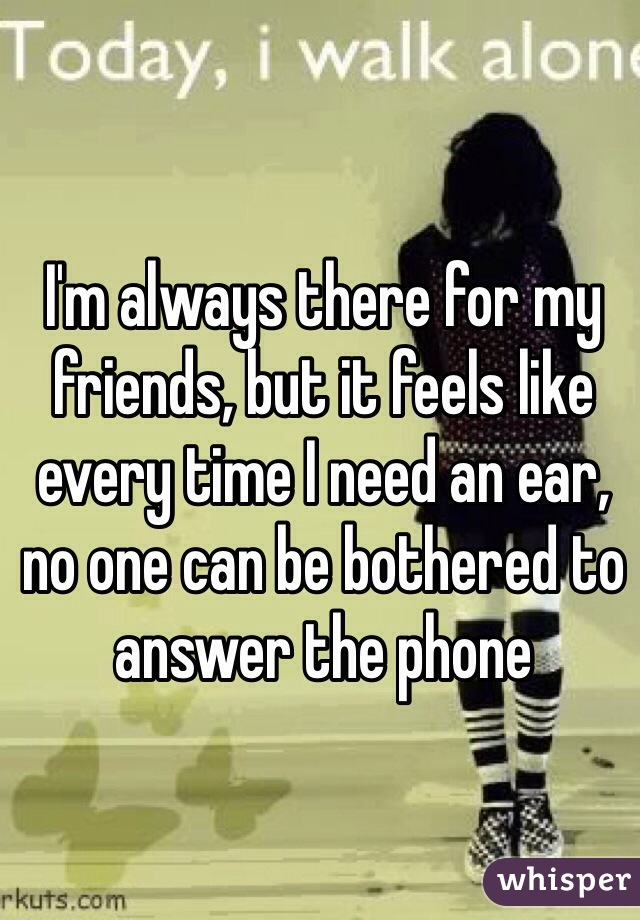 I'm always there for my friends, but it feels like every time I need an ear, no one can be bothered to answer the phone