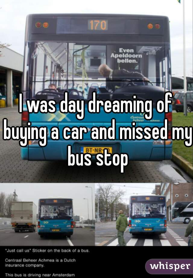 I was day dreaming of buying a car and missed my bus stop