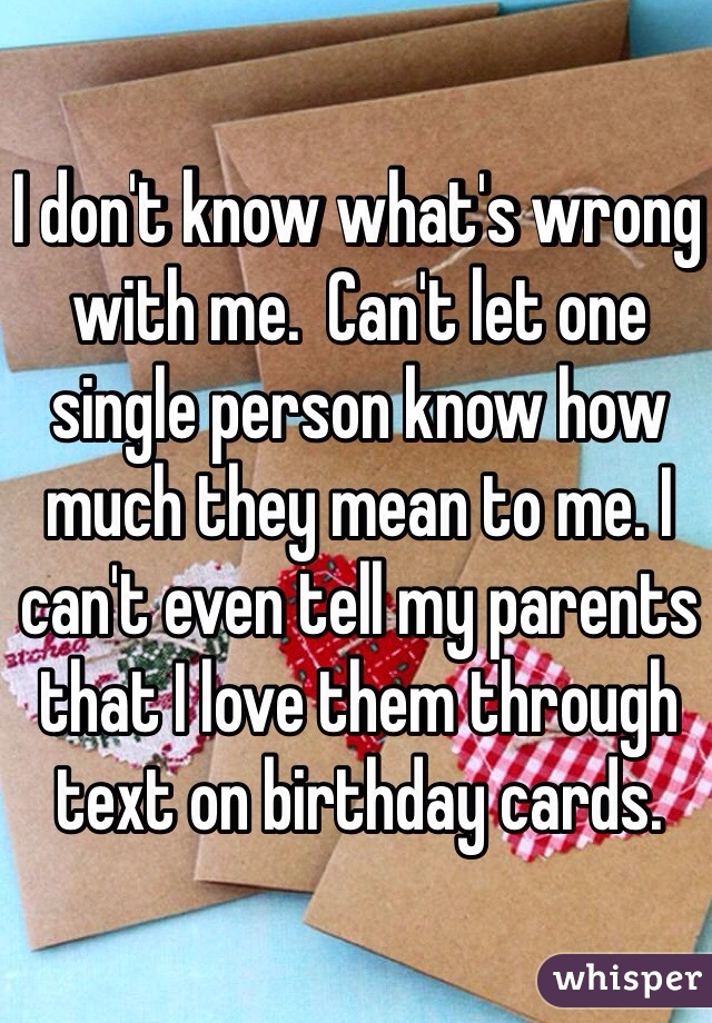 I don't know what's wrong with me.  Can't let one single person know how much they mean to me. I can't even tell my parents that I love them through text on birthday cards.