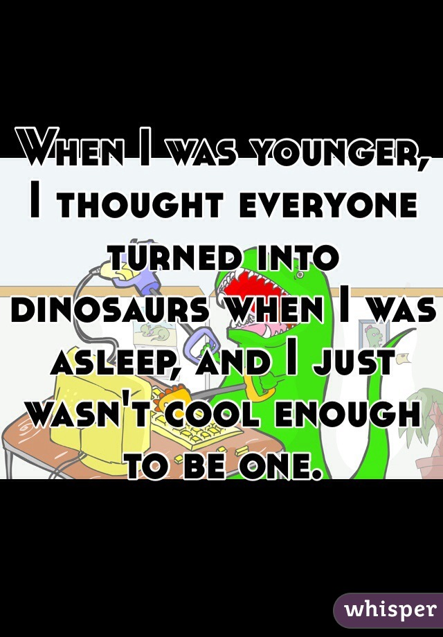When I was younger, I thought everyone turned into dinosaurs when I was asleep, and I just wasn't cool enough to be one.