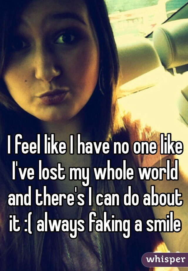 I feel like I have no one like I've lost my whole world and there's I can do about it :( always faking a smile