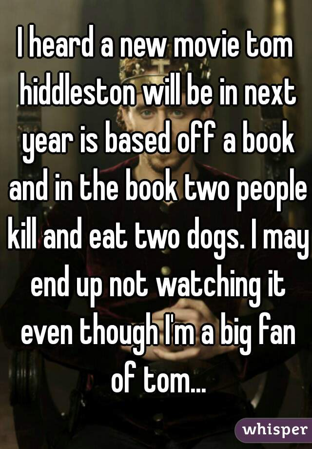 I heard a new movie tom hiddleston will be in next year is based off a book and in the book two people kill and eat two dogs. I may end up not watching it even though I'm a big fan of tom...