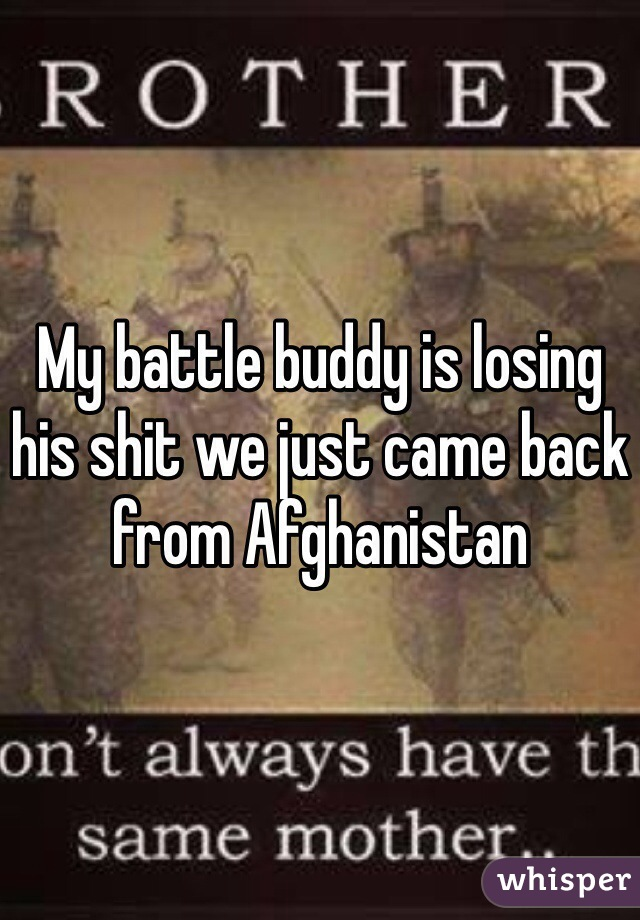 My battle buddy is losing his shit we just came back from Afghanistan