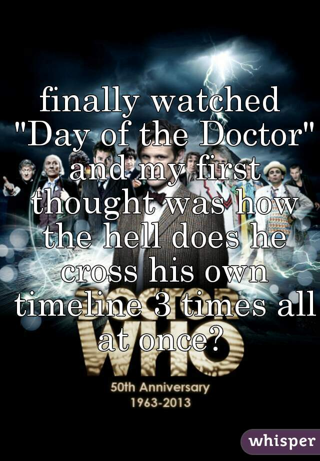 "finally watched ""Day of the Doctor"" and my first thought was how the hell does he cross his own timeline 3 times all at once?"