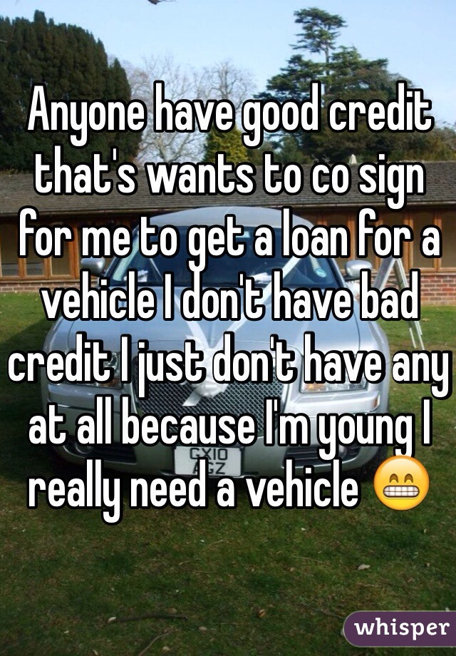 Anyone have good credit that's wants to co sign for me to get a loan for a vehicle I don't have bad credit I just don't have any at all because I'm young I really need a vehicle 😁