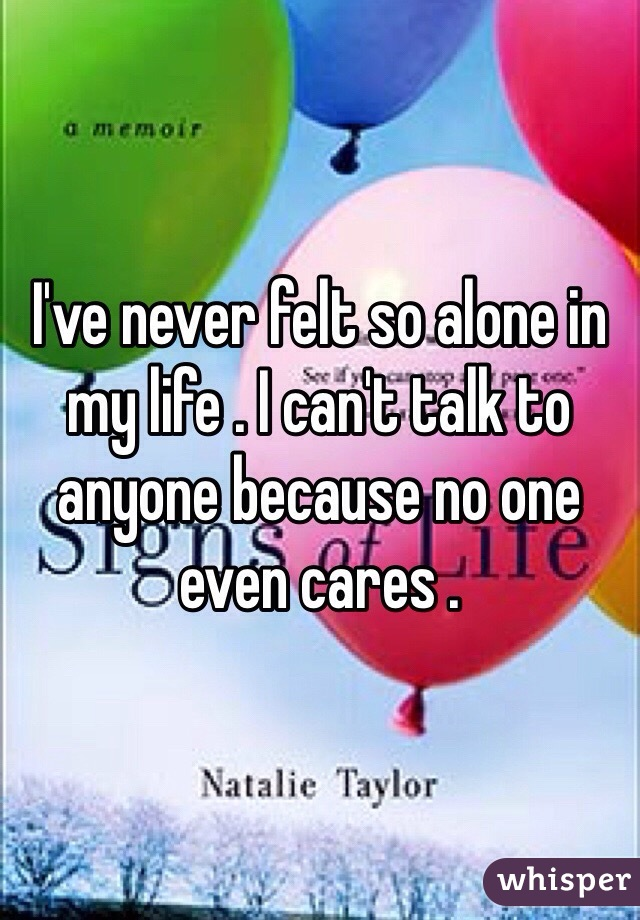 I've never felt so alone in my life . I can't talk to anyone because no one even cares .