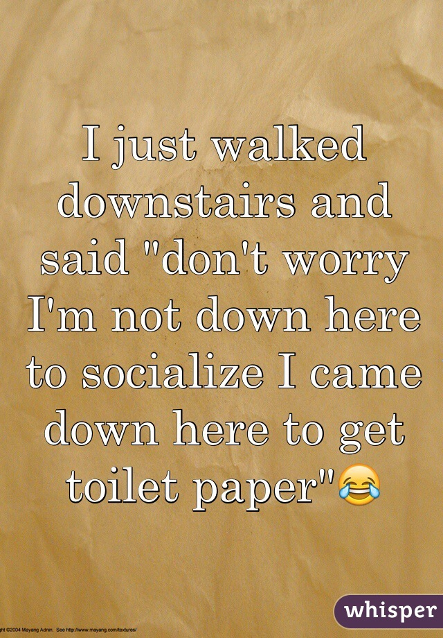 """I just walked downstairs and said """"don't worry I'm not down here to socialize I came down here to get toilet paper""""😂"""