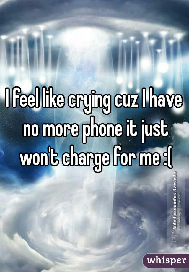 I feel like crying cuz I have no more phone it just won't charge for me :(