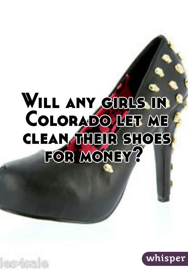 Will any girls in Colorado let me clean their shoes for money?