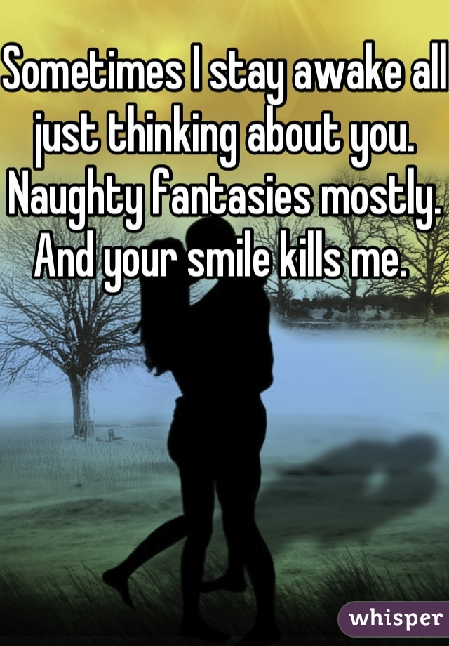 Sometimes I stay awake all just thinking about you. Naughty fantasies mostly. And your smile kills me.