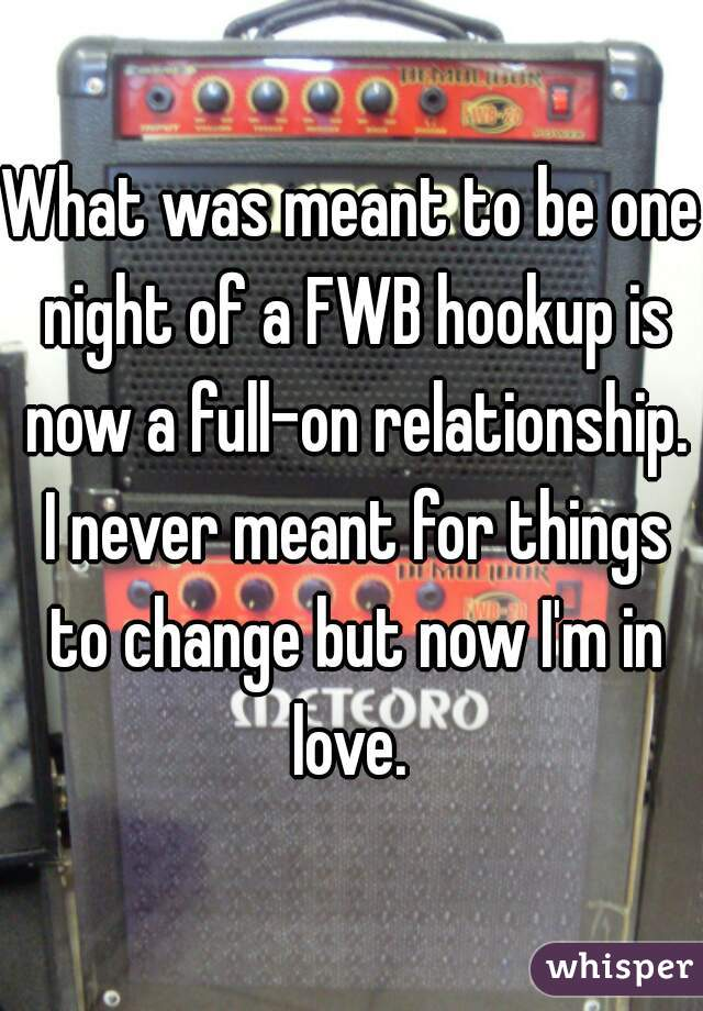What was meant to be one night of a FWB hookup is now a full-on relationship. I never meant for things to change but now I'm in love.
