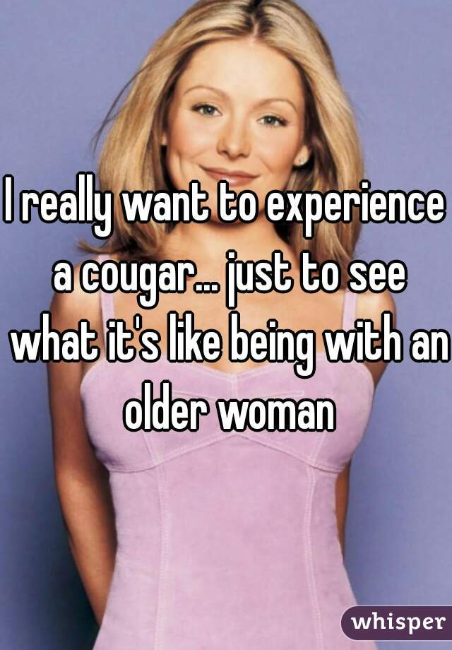 I really want to experience a cougar... just to see what it's like being with an older woman