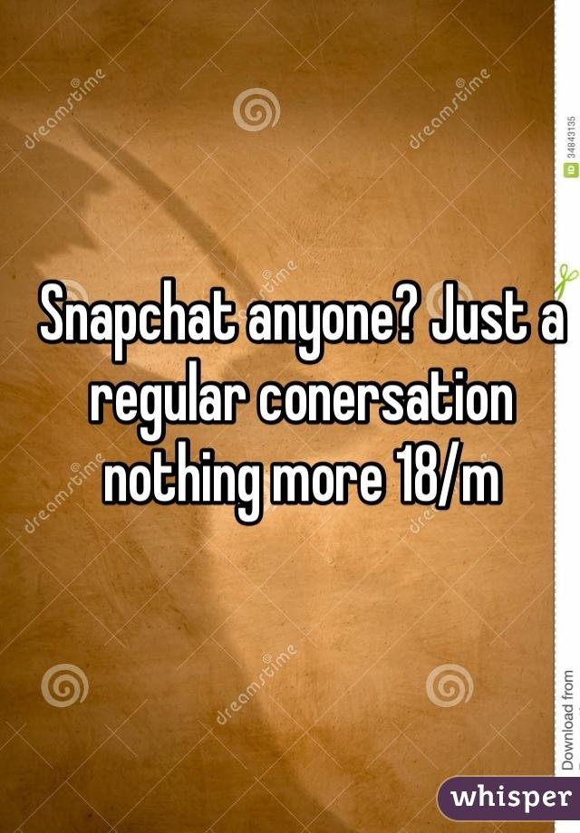Snapchat anyone? Just a regular conersation nothing more 18/m