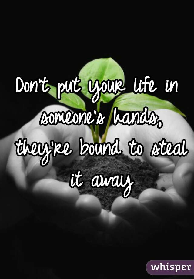 Don't put your life in someone's hands, they're bound to steal it away