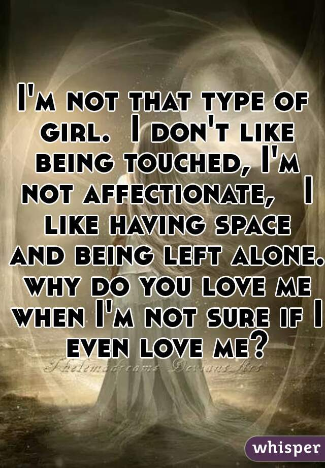 I'm not that type of girl.  I don't like being touched, I'm not affectionate,   I like having space and being left alone. why do you love me when I'm not sure if I even love me?