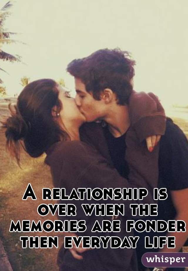 A relationship is over when the memories are fonder then everyday life