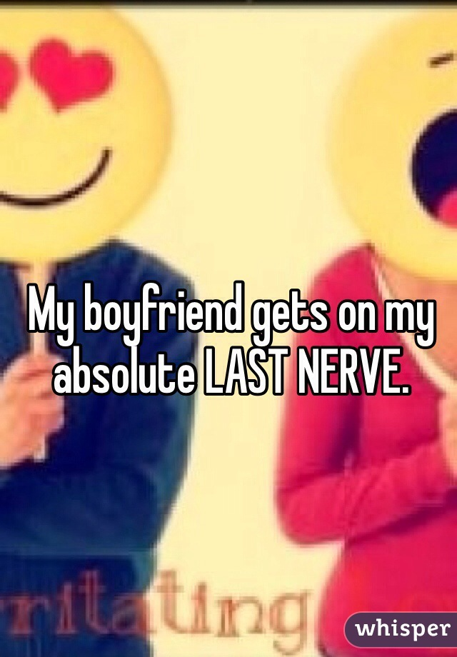 My boyfriend gets on my absolute LAST NERVE.