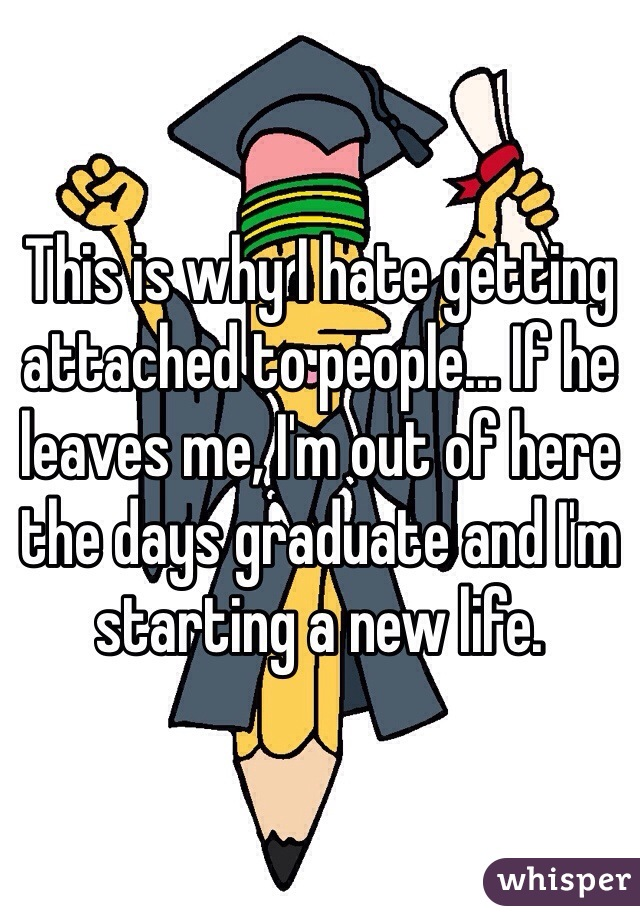 This is why I hate getting attached to people... If he leaves me, I'm out of here the days graduate and I'm starting a new life.