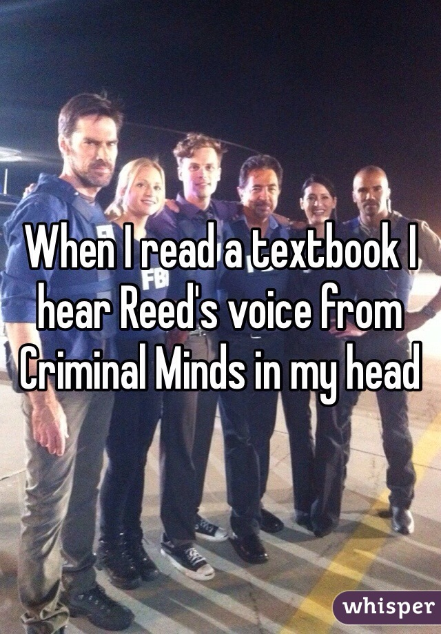 When I read a textbook I hear Reed's voice from Criminal Minds in my head